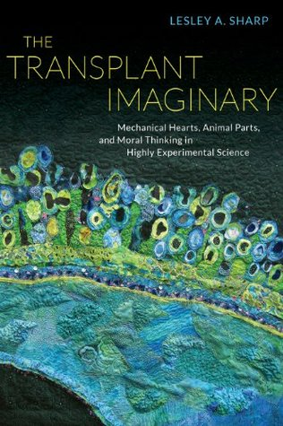 The Transplant Imaginary: Mechanical Hearts, Animal Parts, and Moral Thinking in Highly Experimental Science Lesley A. Sharp