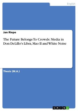 The Future Belongs To Crowds: Media in Don DeLillos Libra, Mao II and White Noise Jan Riepe