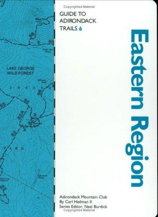 Guide to Adirondack Trails: Eastern Region (The Forest Preserve, Vol. 6) (The Forest Preserve Series, Vol 6) Carl E. Heilman II