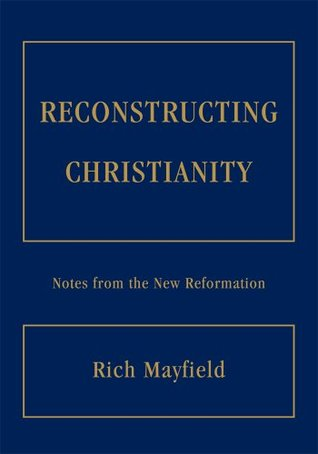 RECONSTRUCTING CHRISTIANITY: Notes from the New Reformation  by  Rich Mayfield