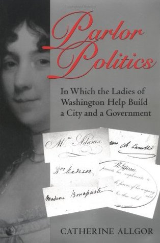 Parlor Politics: In Which the Ladies of Washington Help Build a City and a Government Catherine Allgor