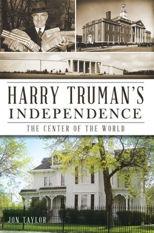 Harry Trumans Independence: The Center of the World  by  Jon Taylor