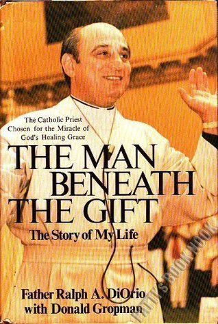 The Man Beneath The Gift: The Story of My Life Ralph A. Diorio