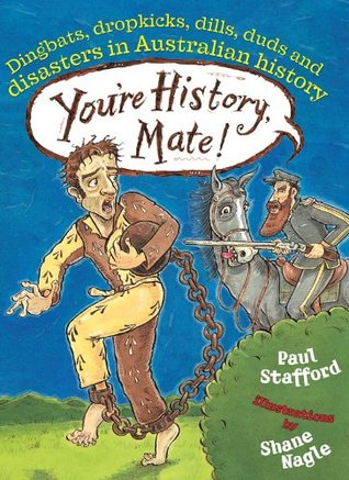 Youre History, Mate! Dingbats, Dropkicks, Dills, Duds & Disasters in Australian History  by  Paul Stafford