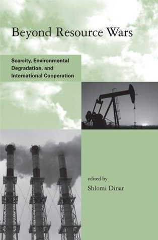 Beyond Resource Wars: Scarcity, Environmental Degradation, and International Cooperation (Global Environmental Accord: Strategies for Sustainability and Institutional Innovation) Shlomi Dinar