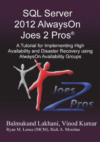 SQL Server 2012 Alwayson Joes 2 Pros (R): A Tutorial for Implementing High Availability and Disaster Recovery Using Alwayson Availability Groups Vinod Kumar