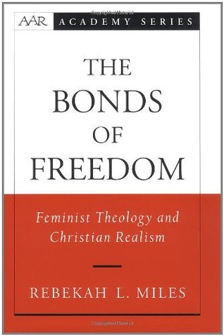 The Bonds of Freedom: Feminist Theology and Christian Realism (American Academy of Religion Books)  by  Rebekah L. Miles