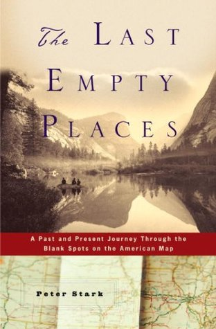 The Last Empty Places: A Past and Present Journey Through the Blank Spots on the American Map  by  Peter Stark