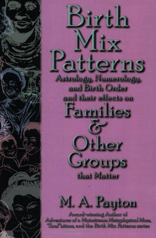 Birth Mix Patterns:  Astrology, Numerology, and Birth Order and their effects on Families & Other Groups that Matter  by  M.A. Payton