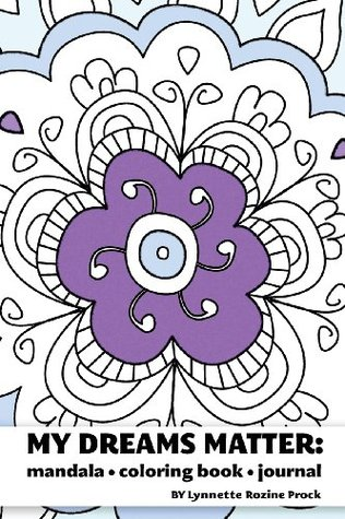 My Dreams Matter: Mandala Coloring Book Journal: Inspiration Guide and Motivational Tool Lynnette Rozine Prock