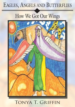 Eagles, Angels and Butterflies: How We Got Our Wings Tonya T. Griffin