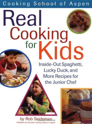 Cooking School Of Aspens Real Cooking For Kids: Inside-out Spaghetti, Lucky Duck And More Recipes For The Junior Chef  by  Rob Seidman