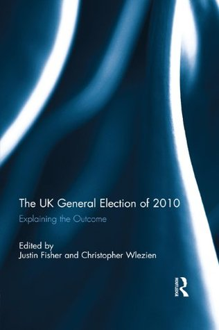 The UK General Election of 2010: Explaining the Outcome Justin Fisher