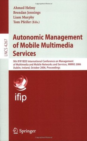 Autonomic Management of Mobile Multimedia Services: 9th IFIP/IEEE International Conference on Management of Multimedia and Mobile Networks and Services, ... Networks and Telecommunications)  by  Ahmed Helmy