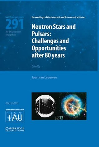 Neutron Stars and Pulsars (Iau S291): Challenges and Opportunities After 80 Years Joeri Van Leeuwen