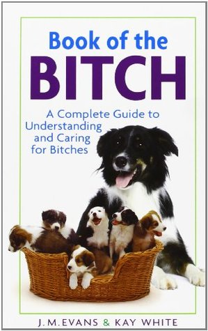 Book of the Bitch: A Complete Guide to Understanding and Caring for Bitches J.M. Evans