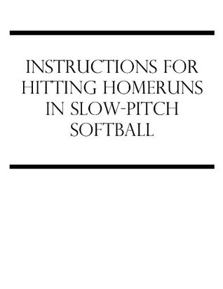 Instructions For Hitting Homeruns In Slow-Pitch Softball  by  Edward Holt