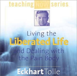Living the Liberated Life and Dealing with the Pain Body Eckhart Tolle