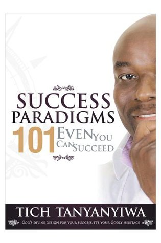 Success Paradigms 101 : Even You Can Succeed  by  Tich Tanyanyiwa
