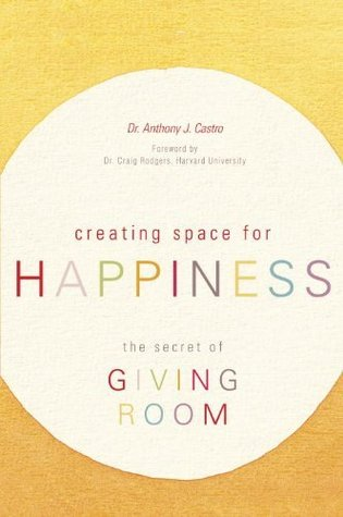 Creating Space for Happiness: The Secret of Giving Room Anthony J. Castro
