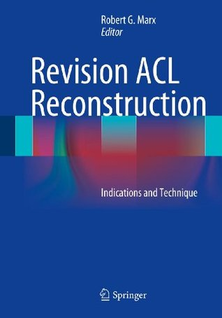 Revision ACL Reconstruction: Indications and Technique Robert G. Marx