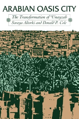 Arabian Oasis City: The Transformation of Unayzah (CMES Modern Middle East Series)  by  Soraya Altorki