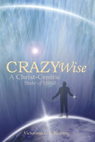 CRAZYWise : A Christ-Centric State of Mind  by  Victorious G.E. Blessing