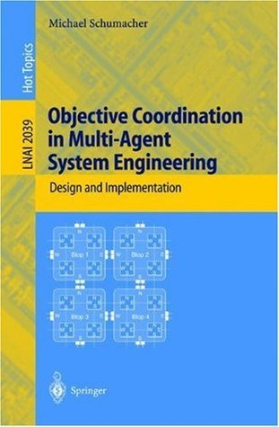 Objective Coordination in Multi-Agent System Engineering: Design and Implementation (Lecture Notes in Computer Science / Lecture Notes in Artificial Intelligence) Michael Schumacher