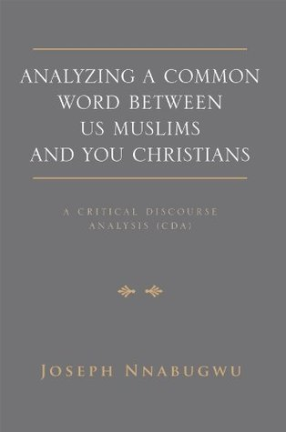Analyzing A Common Word Between Us Muslims and You Christians: A Critical Discourse Analysis Joseph Nnabugwu