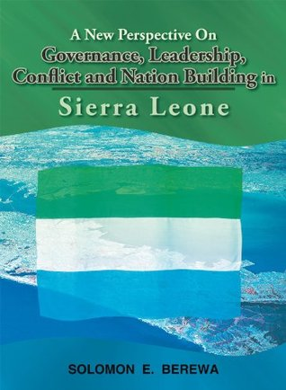 A New Perspective On Governance, Leadership, Conflict and Nation Building in Sierra Leone  by  Solomon E. Berewa