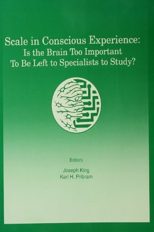 Scale in Conscious Experience: Is the Brain Too Important To Be Left To Specialists To Study? (INNS Series of Texts, Monographs, and Proceedings Series)  by  Joseph S. King