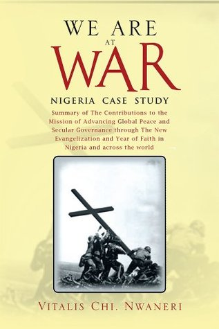 WE ARE AT WAR: Summary of Eight Books on And two Books on NIGERIA CASE STUDY  by  Vitalis  Chi.  Nwaneri