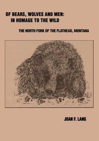 Of Bears, Wolves and Men: In Homage to the Wild: The North Fork of the Flathead, Montana  by  Joan Lang