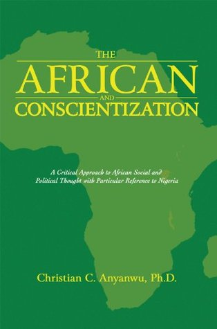 The African and Conscientization: A Critical Approach to African Social and Political Thought with Particular Reference to Nigeria  by  Christian C. Anyanwu