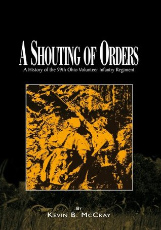 A Shouting of Orders: A History of the 99th Ohio Volunteer Infantry Regiment  by  Kevin B. McCray