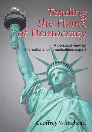 Tending the Flame of Democracy: A personal view international communications expert by Geoffrey Whitehead