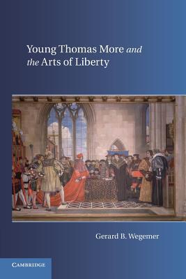 Young Thomas More and the Arts of Liberty  by  Gerard B Wegemer