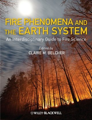Fire Phenomena and the Earth System: An Interdisciplinary Guide to Fire Science Claire M. Belcher