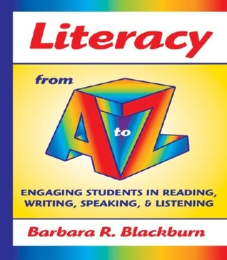 Literacy from A to Z: Engaging Students in Reading, Writing, Speaking, and Listening Barbara Blackburn