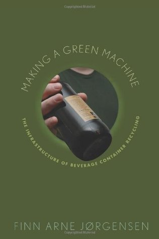 Making a Green Machine: The Infrastructure of Beverage Container Recycling (Studies in Modern Science, Technology, and the Environment)  by  Finn Arne Jorgensen