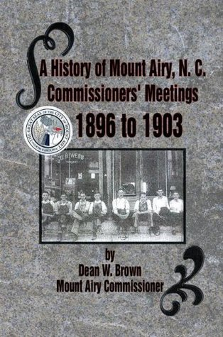 A History of Mount Airy, N. C. Commissioners Meetings 1896 to 1903: Commissioners Meetings 1896 to 1903  by  Dean W. Brown