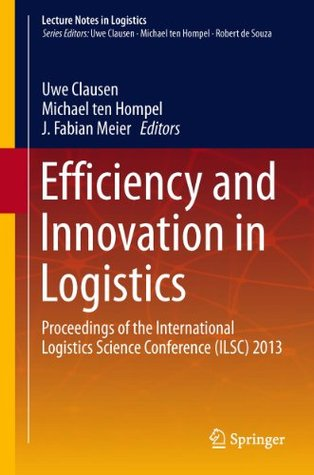 Efficiency and Innovation in Logistics: Proceedings of the International Logistics Science Conference (ILSC) 2013 (Lecture Notes in Logistics)  by  Uwe Clausen