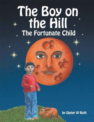 The Boy on the Hill : The Fortunate Child Dieter W Roth