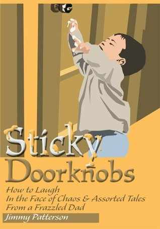 Sticky Doorknobs: How to Laugh In the Face of Chaos & Assorted Tales From a Frazzled Dad  by  Jimmy Patterson