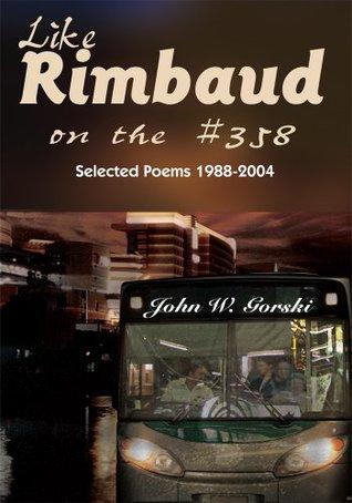 Like Rimbaud on the #358: Selected Poems 1988-2004 John W. Gorski
