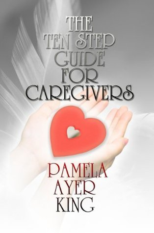 The 10-Step Guide for the Caregiver  by  Pamela Ayer King