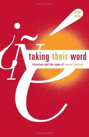Taking Their Word: Literature and the Signs of Central America  by  Arturo Arias