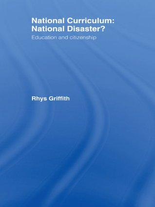 National Curriculum: National Disaster?: Education and Citizenship Rhys Griffith