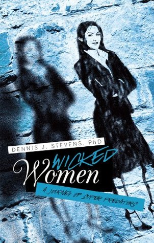 Wicked Women: A Journey of Super Predators  by  Dennis J. Stevens