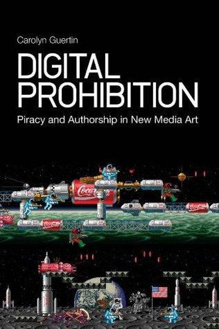 Digital Prohibition: Piracy and Authorship in New Media Art Carolyn Guertin